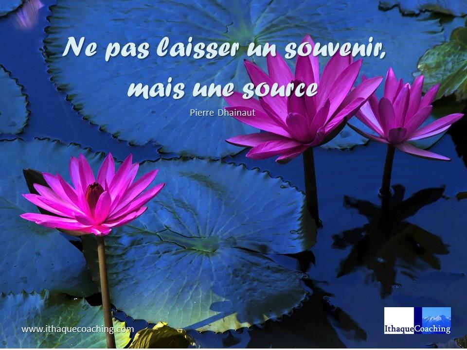 Ne pas laisser un souvenir, mais une source... pourqui êtes-vous une source? Qui a été une source pour vous?
